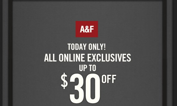 A&F TODAY ONLY! ALL ONLINE EXCLUSIVES UP TO $30 OFF