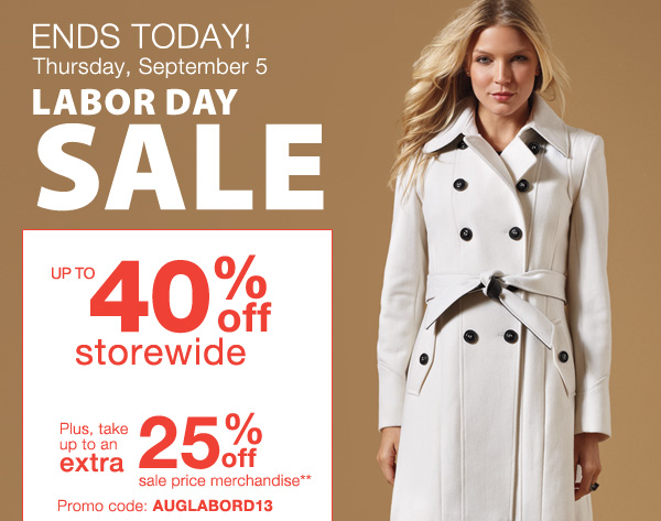 ENDS TODAY! Thursday, September 5 Labor Day Sale. Up to 40% off storewide. Plus, take up to an extra 25% off sale price merchandise** Promo code: AUGLABORD13