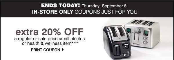ENDS TODAY! Thursday, September 5. IN-STORE ONLY COUPONS JUST FOR YOU! Take an EXTRA 20% off a regular or sale price small electric or health & wellness item*** Print coupon.