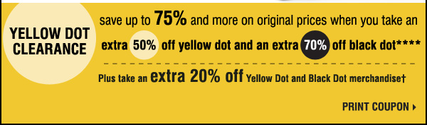 Yellow Dot Clearance Save up to 75% and more on original prices when you take an extra 50% off yellow dot and an extra 70% off black dot. Plus take an extra 20% off yellow dot and Black Dot merchandise. Print coupon.