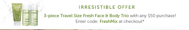 Irresistible Offer: 3-piece Travel Size Fresh Face & Body Trio with any $50 purchase! Enter code: FreshMix at checkout*