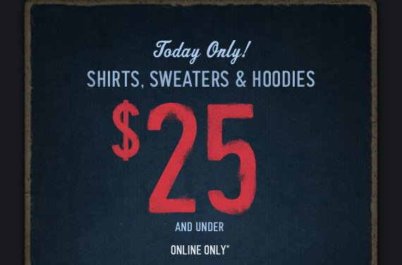 Today Only!     SHIRTS, SWEATERS & HOODIES     $25 AND UNDER     ONLINE ONLY*