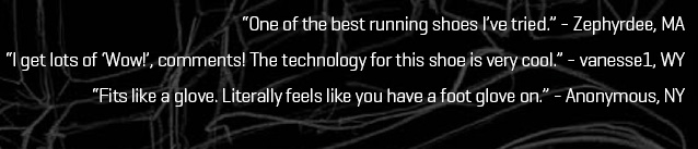 """""""One of the best running shoes I've tried."""" – Zephyrdee, MA  """"I get lots of 'Wow!', comments! The technology for this shoe is very cool."""" – vanesse1, WY  """"Fits like a glove. Literally feels like you have a foot glove on."""" – Anonymous, NY"""