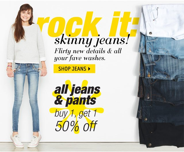rock it: skinny jeans! jeans & pants buy 1 get 1 50% off