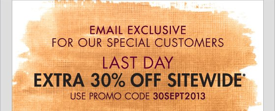 EMAIL EXCLUSIVE FOR OUR SPECIAL CUSTOMERS LAST DAY EXTRA 30% OFF SITEWIDE* USE PROMO CODE 30SEPT2013