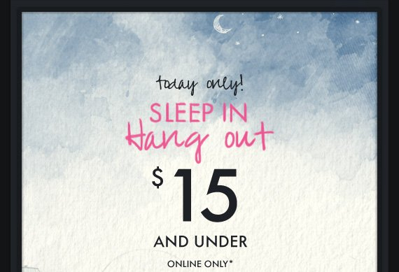 today only! SLEEP IN Hang out $15 AND  UNDER ONLINE ONLY*