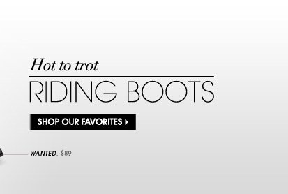 Hot to trot RIDING BOOTS SHOP OUR FAVORITES WANTED, $89