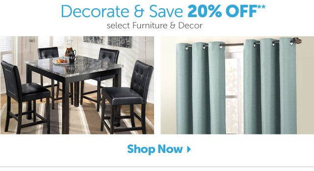 Decorate & Save 20% off* select Furniture & Decor - Shop Now