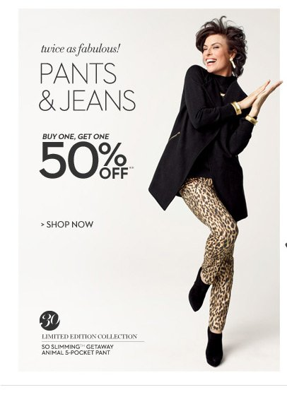Twice as fabulous! Pants & jeans buy one, get one 50% off.**  SHOP NOW