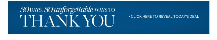 30 days, 30 unforgettable ways to say thank you. Click here to  reveal today's deal.