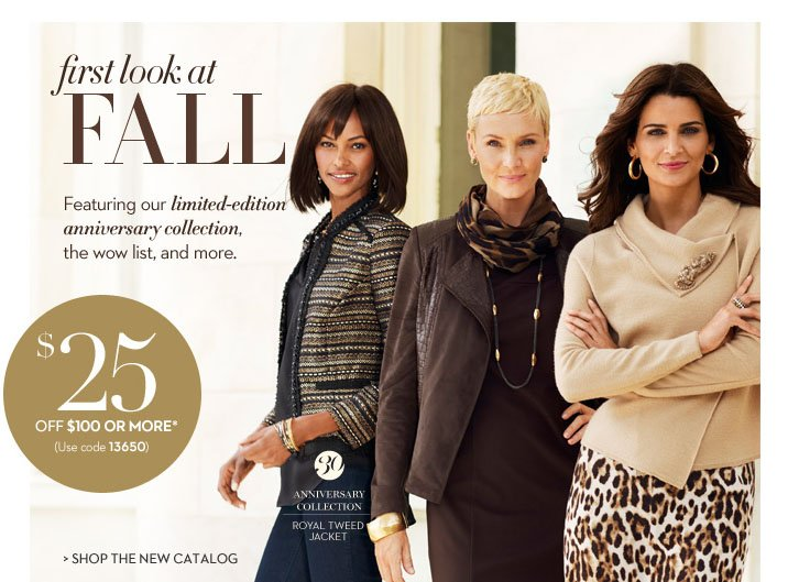 First look at fall. Featuring our limited-edition anniversary  collection, the wow list, and more. $25 off $100 or more.* (use code  13650). SHOP THE NEW CATALOG