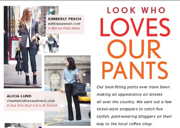 LOOK WHO  LOVES OUR PANTS  Our best-fitting pants ever have been making an appearance on streets all over the country. We sent out a few street-style snappers to catch five stylish, pant-wearing bloggers on their way to the local coffee shop.  SHOP NOW  KIMBERLY PESCH eatsleepwear.com in Marisa Plaid Ankle  ALICIA LUND cheetahisthenewblack.com in Zoe Slim Boot Cut in Bi-Stretch