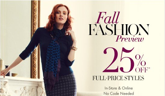 Fall Fashion Preview 25% Off* Full–Price Styles  In–Store & Online No Code Needed