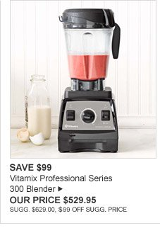 SAVE $99 - Vitamix Professional Series 300 Blender - OUR PRICE $529.95 - SUGG. $629.00, $99 OFF SUGG. PRICE
