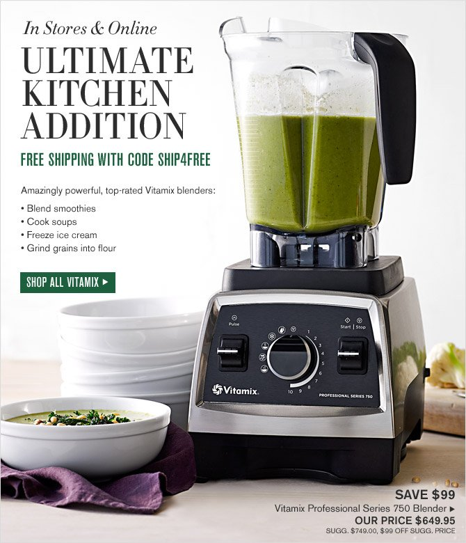 In Stores & Online - ULTIMATE KITCHEN ADDITION - FREE SHIPPING WITH CODE SHIP4FREE - Amazingly powerful, top-rated Vitamix blenders: *Blend smoothies *Cook soups *Freeze ice cream *Grind grains into flour - SHOP ALL VITAMIX