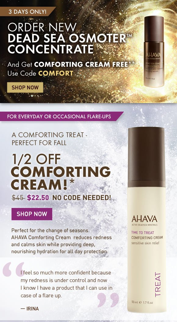 Order NEW Dead Sea OsmoterTM Concentrate and get Comforting FREE!** 3 Days Only! Use code COMFORT Shop Now  A comforting treat - perfect for fall 1/2 Off Comforting Cream!* Copy: (flag) for everyday or occasional flare-ups $45 value - yours for $22.50 no code needed  Perfect for the change of seasons. AHAVA Comforting Cream reduces redness and calms skin while providing deep, nourishing hydration for all day protection.  'I feel so much more confident becase my redness is under control and now I know I have a product that I can use in case of a flare up.' - Irina