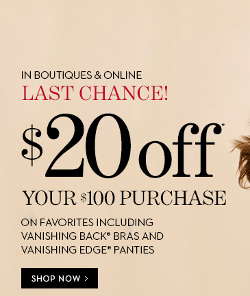LAST CHANCE! In Boutiques & Online.  $20 Off You $100 Purchase*. Use Code: 18393. On Favorites Including  Vanishing Back Bras and Vanishing Edge Panties. SHOP NOW