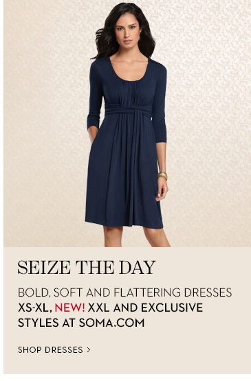 SEIZE THE DAY. Bold, Soft and Flattering  Dresses XS-XL, NEW! XXL and Exclusive Styles at Soma.com. SHOP DRESSES