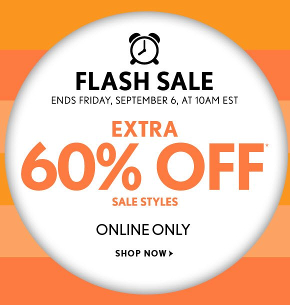 FLASH SALE ENDS FRIDAY, SEPTEMBER 6, AT 10AM EST  EXTRA 60% OFF* SALE STYLES  ONLINE ONLY  SHOP NOW