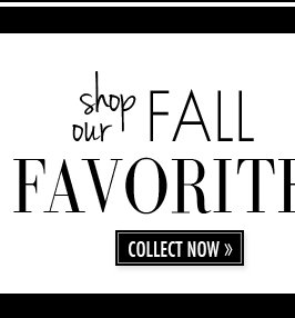 shop our FALL FAVORITES. COLLECT NOW.