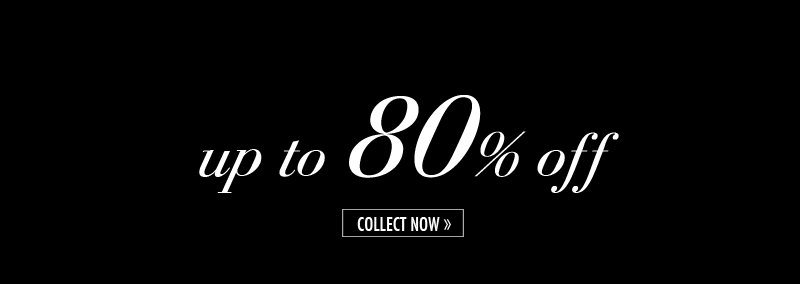 up to 80% off. COLLECT NOW.