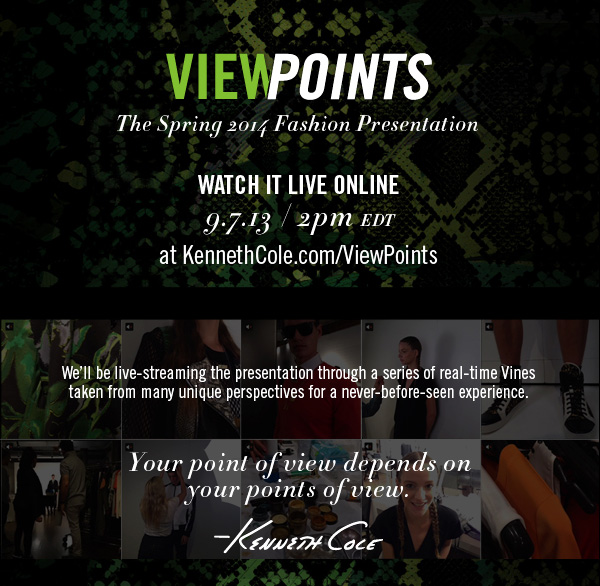 VIEWPOINTS THE SPRING 2014 FASHION PRESENTATION WATCH IT LIVE ONLINE 9.7.13 / 2PM EDT at KennethCole.com/ViewPoints
