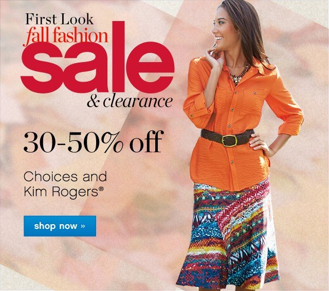 First Look Fall Fashioin Sale and Clearnace. 30-50% off Choices and Kim Rogers. Shop now.
