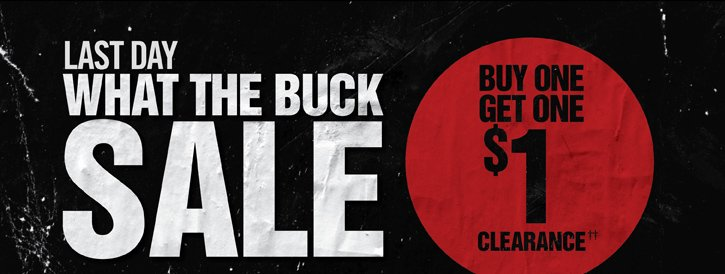 LAST DAY - WHAT THE BUCK SALE - BUY ONE, GET ONE $1 CLEARANCE††