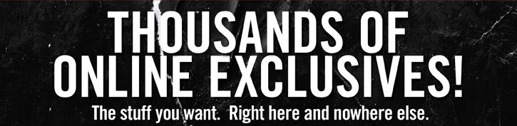 THOUSANDS OF ONLINE EXCLUSIVES! THE STUFF YOU WANT. RIGHT HERE AND NOWHERE ELSE.