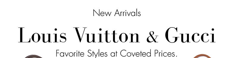 NEW ARRIVALS. Louis Vuitton & Gucci. Favorite Styles at Coveted Prices.