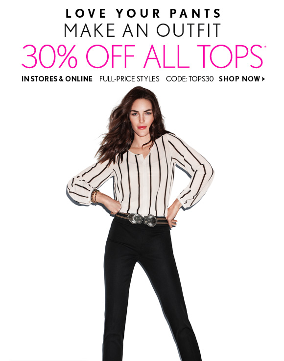 LOVE YOUR PANTS MAKE AN OUTFIT 30% OFF ALL TOPS*  IN STORES & ONLINE FULL-PRICE STYLES CODE: TOPS30  SHOP NOW