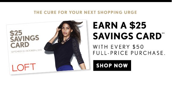 THE CURE FOR YOUR NEXT SHOPPING URGE EARN A $25 SAVINGS CARD** WITH EVERY $50 FULL-PRICE PURCHASE.  SHOP NOW
