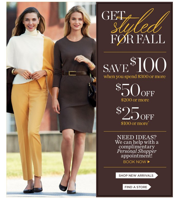 Get styled for Fall. Save $100 when you spend $300 or more. Save $50 when you spend $200 or more. Save $25 when you spend $100 or more. Need ideas? We can help with a complimentary Personal Shopper appointment!