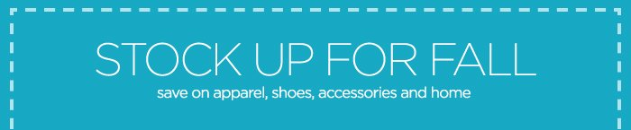 STOCK UP FOR FALL save on apparel, shoes,  accessories and home