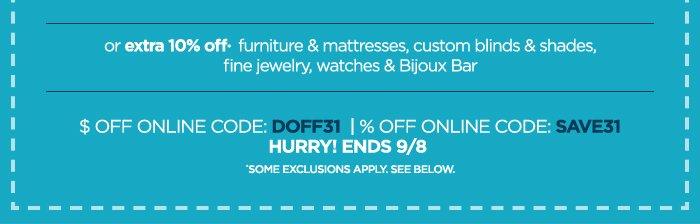 or extra 10% off* furniture & mattresses,  custom blinds & shades, fine jewelry, watches & Bijoux Bar $ OFF ONLINE  CODE: DOFF31 | % OFF ONLINE CODE: SAVE31 HURRY! ENDS 9/8 *SOME  EXCLUSIONS APPLY. SEE BELOW.