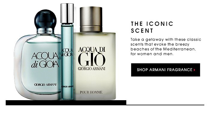 THE ICONIC SCENT. Take a getaway with these classic scents that evoke the breezy beaches of the Mediterranean, for women and men. SHOP ARMANI FRAGRANCE