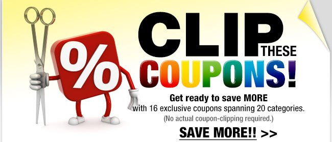 CLIP THESE COUPONS! Get ready to save MORE with 16 exclusive coupons spanning 20 categories. (No actual coupon-clipping required.) SAVE MORE!!