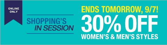 ONLINE ONLY   ENDS TOMORROW, 9/7! SHOPPING'S IN SESSION   30% OFF WOMEN'S & MEN'S STYLES