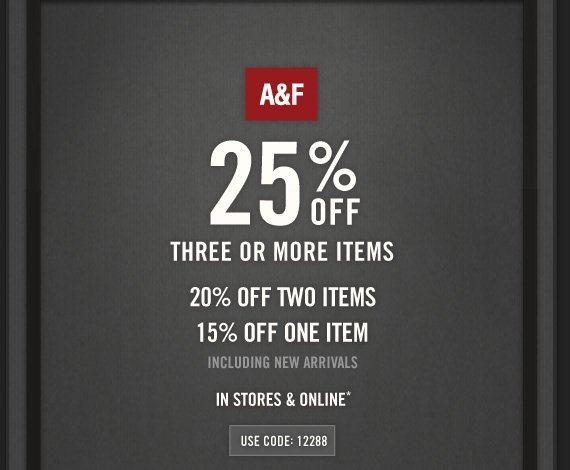 A&F 25% OFF THREE OR MORE  ITEMS 20% OFF TWO ITEMS 15% OFF 0NE ITEM INCLUDING NEW ARRIVALS IN STORES  & ONLINE* USE CODE: 12288