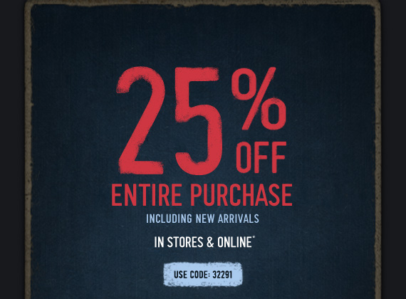 25% OFF     ENTIRE PURCHASE     INCLUDING NEW ARRIVALS     IN STORES & ONLINE*     USE CODE: 32291