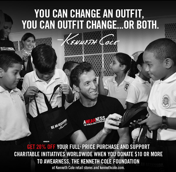 Get 20% off your full-price purchase and support charitable initiatives worldwide when you donate $10 or more to awearness, the kenneth cole foundation at kenneth cole retail and kennethcole.com.
