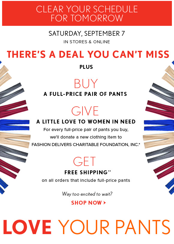 CLEAR YOUR SCHEDULE FOR TOMORROW  SATURDAY, SEPTEMBER 7 IN STORES & ONLINE    THERE'S A DEAL YOU CAN'T MISS    PLUS  BUY A PAIR OF FULL–PRICE PANTS    GIVE A LITTLE LOVE TO WOMEN IN NEED For every pair of full–price pants you buy, we'll donate a new clothing item to FASHION DELIVERS CHARITABLE FOUNDATION, INC.*  GET  FREE SHIPPING** on all orders that include full–price pants    Way too excited to wait? SHOP NOW  LOVE YOUR PANTS