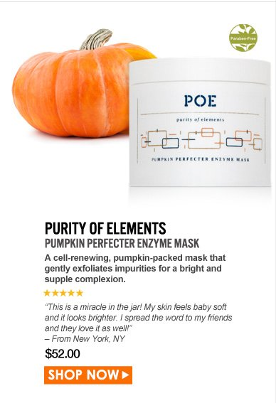"Paraben-free. 5 Stars   Purity of Elements Pumpkin Perfecter Enzyme Mask  A cell-renewing, pumpkin-packed mask that gently exfoliates impurities for a bright and supple complexion. ""This is a miracle in the jar! My skin feels baby soft and it looks brighter. I spread the word to my friends and they love it as well!"" – From New York, NY $52.00 Shop Now>>"