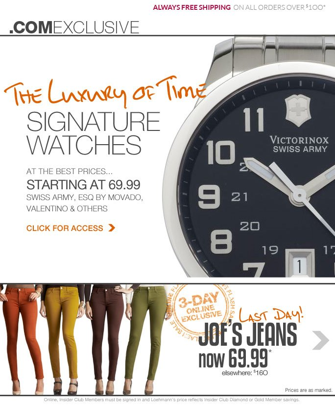 always free shipping  on all orders over $1OO* .com exclusive The luxury of time signature watches at the best prices... starting at 69.99 swiss army, ESQ BY movado,  valentino & others click for access   3-day online exclusive Online flash sale Last day! Joe's jeans now 69.99* elsewhere: $160 Prices are as marked.  Online, Insider Club Members must be signed in and Loehmann's price reflects Insider Club Diamond or Gold Member savings.  *69.99 Joe's Jeans for her is VALID NOW THRU 9/7/13 UNTIL 2:59 AM ET ONLINE only.  Free shipping offer applies on orders of $100 or more, prior to sales tax and after any applicable discounts, only for standard shipping to one single address in the Continental US per order. For online, Loehmann's price reflects 69.99 Joe's Jeans, prices are as marked. Offer not valid in store, on clearance or previous purchases and excludes the purchase of gift cards & Insider Club Membership fee. Cannot be  combined with employee discount, any other coupon or promotion. Quantities are limited and exclusions may apply. Please see loehmanns.com for details. Featured items subject to availability. Returns and exchanges are subject to Returns/Exchange Policy Guidelines. 2013 †Standard text message & data charges apply. Text STOP to opt out or HELP for help. For the terms and conditions of the Loehmann's text message program, please visit http://pgminf.com/loehmanns.html or call 1-877-471-4885 for more information.