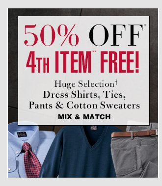50% Off* 4th Item** FREE - Dress Shirts, Ties, Pants & Cotton Sweaters