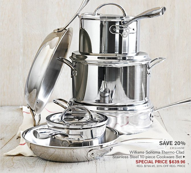 SAVE 20% - EXCLUSIVE - Williams-Sonoma Thermo-Clad - Stainless Steel 10-piece Cookware Set - SPECIAL PRICE $639.96 - REG. $799.95, 20% OFF REG. PRICE