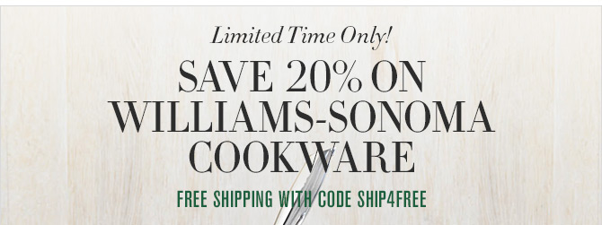 Limited Time Only! SAVE 20% ON WILLIAMS-SONOMA COOKWARE - FREE SHIPPING WITH CODE: SHIP4FREE