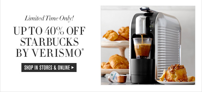 Limited Time Only! UP TO 40% OFF STARBUCKS BY VERISMO* - SHOP IN STORES & ONLINE