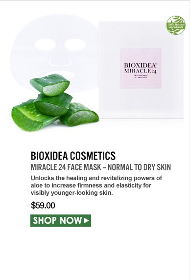 100% Natural BIOXIDEA COSMETICS Miracle 24 Face Mask – Normal to Dry Skin Unlocks the healing and revitalizing powers of aloe to increase firmness and elasticity for visibly younger-looking skin. $59.00 Shop Now>>