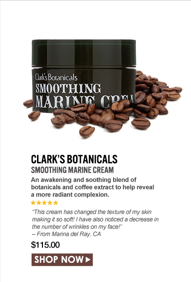 "5 Stars  Clark's Botanicals Smoothing Marine Cream An awakening and soothing blend of botanicals and coffee extract to help reveal a more radiant complexion. ""This cream has changed the texture of my skin making it so soft! I have also noticed a decrease in the number of wrinkles on my face!"" – From Marina del Ray, CA $115.00 Shop Now>>"
